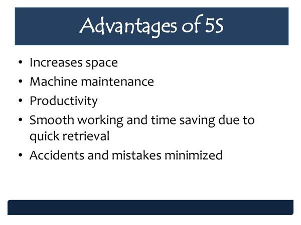 Advantages of 5S                  Increases space Machine maintenance Productivity Smooth working and time saving due to q...
