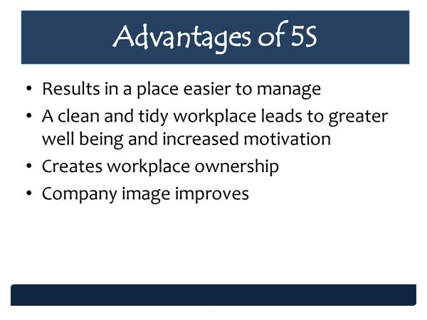 Advantages of 5S     Results in a place easier to manage     A clean and tidy workplace leads to greater well being and in...