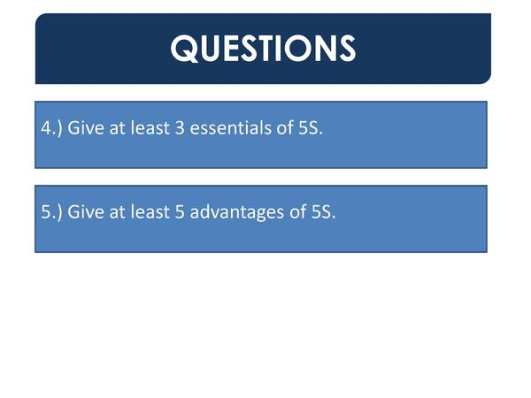 QUESTIONS 4.  Give at least 3 essentials of 5S.  5.  Give at least 5 advantages of 5S.