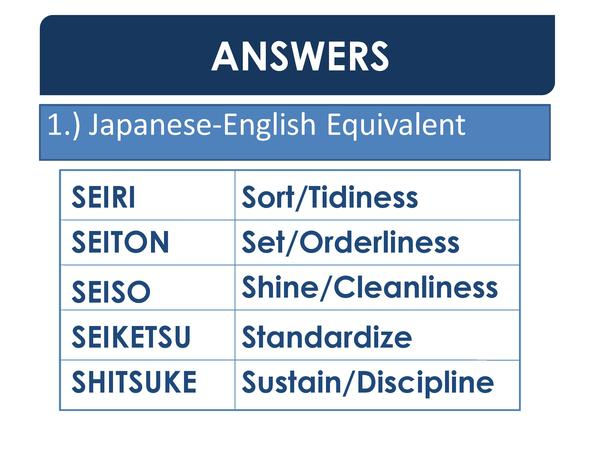 ANSWERS 1.  Japanese-English Equivalent SEIRI SEITON  Sort Tidiness Set Orderliness  SEISO SEIKETSU  Shine Cleanliness  SH...