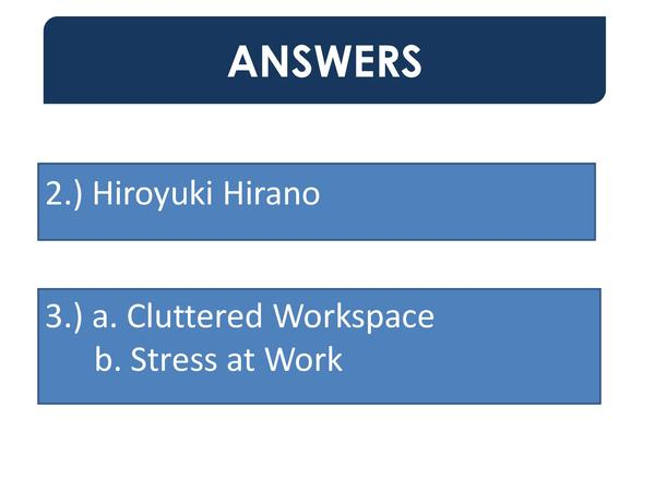 ANSWERS 2.  Hiroyuki Hirano 3.  a. Cluttered Workspace b. Stress at Work