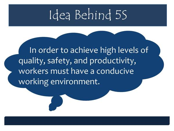 Idea Behind 5S In order to achieve high levels of quality, safety, and productivity, workers must have a conducive working...