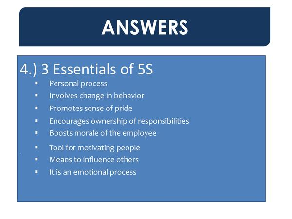ANSWERS 4.  3 Essentials of 5S          Involves change in behavior       Promotes sense of pride               Personal p...