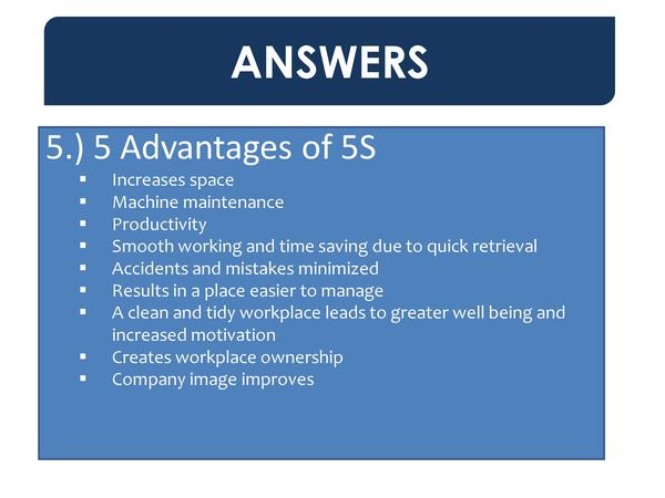 ANSWERS 5.  5 Advantages of 5S                                      Increases space Machine maintenance Productivity Smoot...