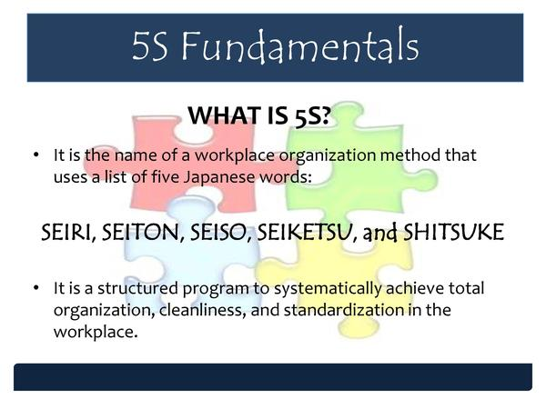 5S Fundamentals WHAT IS 5S      It is the name of a workplace organization method that uses a list of five Japanese words ...