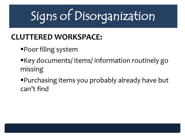 Signs of Disorganization CLUTTERED WORKSPACE     Poor filing system    Key documents  items  information routinely go miss...