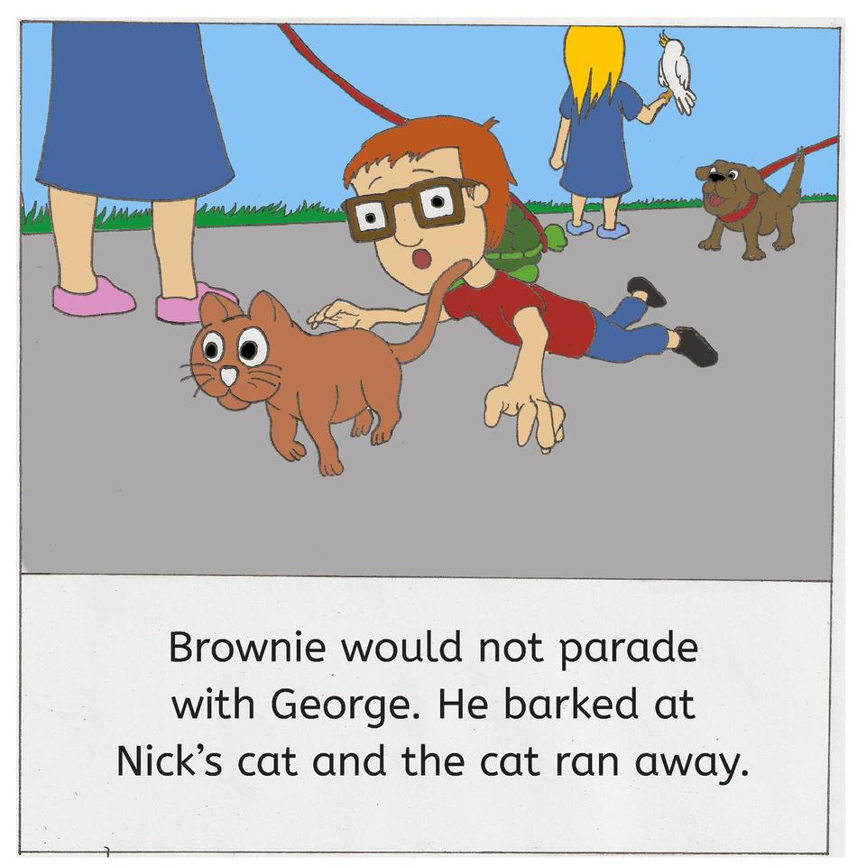 Brownie would not parade with George. He barked at Nick   s cat and the cat ran away.
