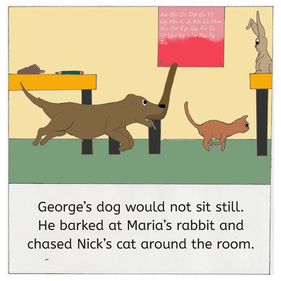 George   s dog would not sit still. He barked at Maria   s rabbit and chased Nick   s cat around the room.