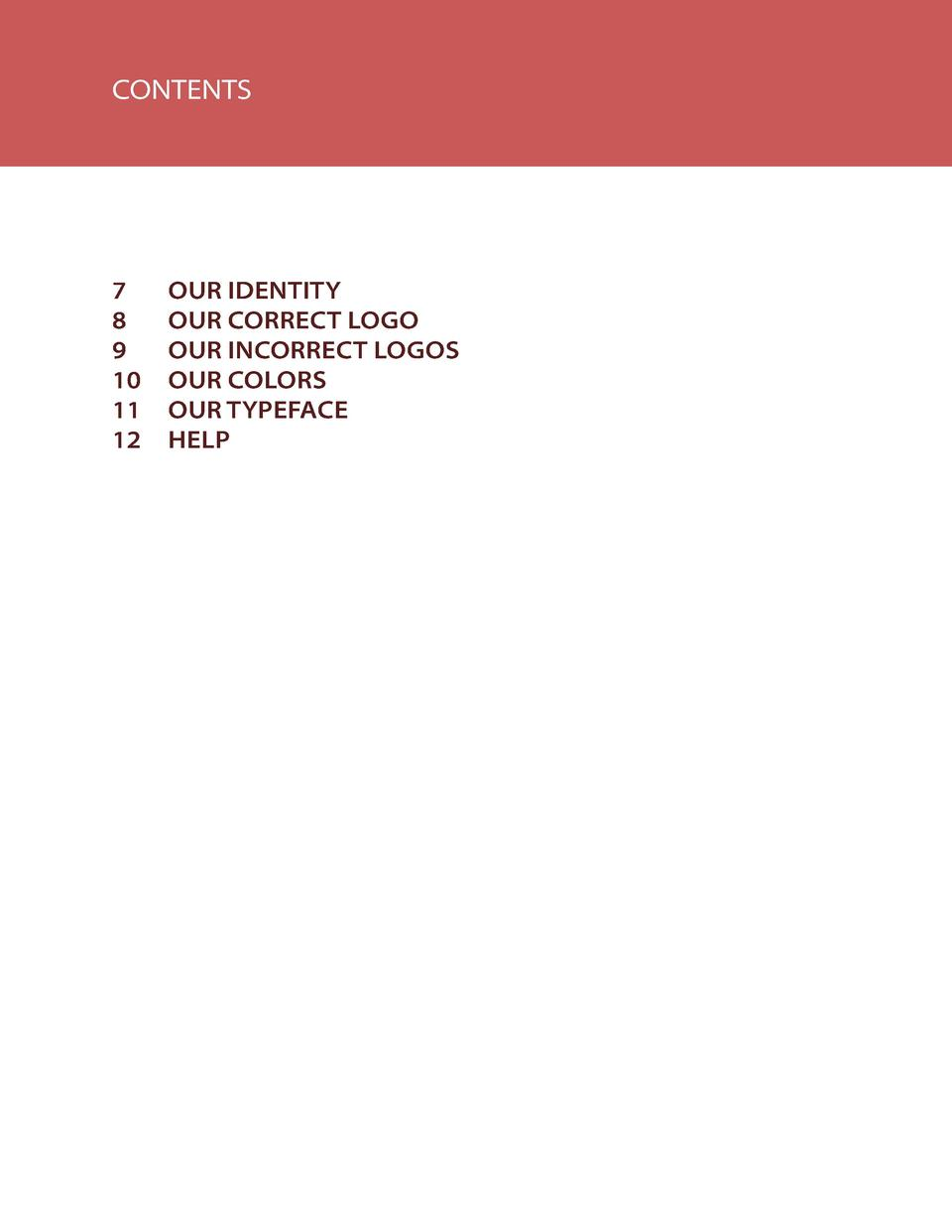 CONTENTS  7   OUR IDENTITY 8  OUR CORRECT LOGO 9  OUR INCORRECT LOGOS 10   OUR COLORS 11  OUR TYPEFACE 12 HELP  3