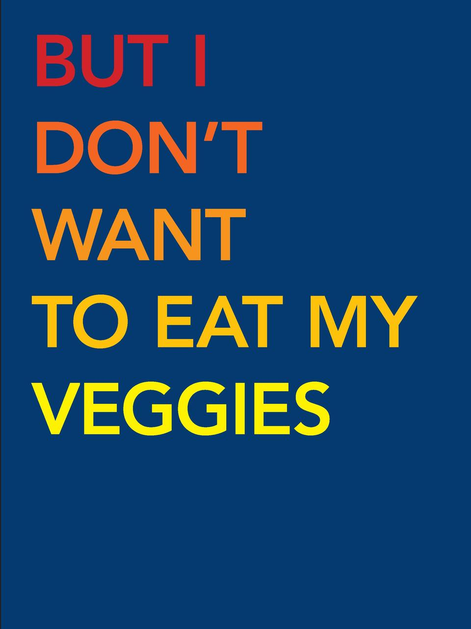 BUT I DON   T WANT TO EAT MY VEGGIES