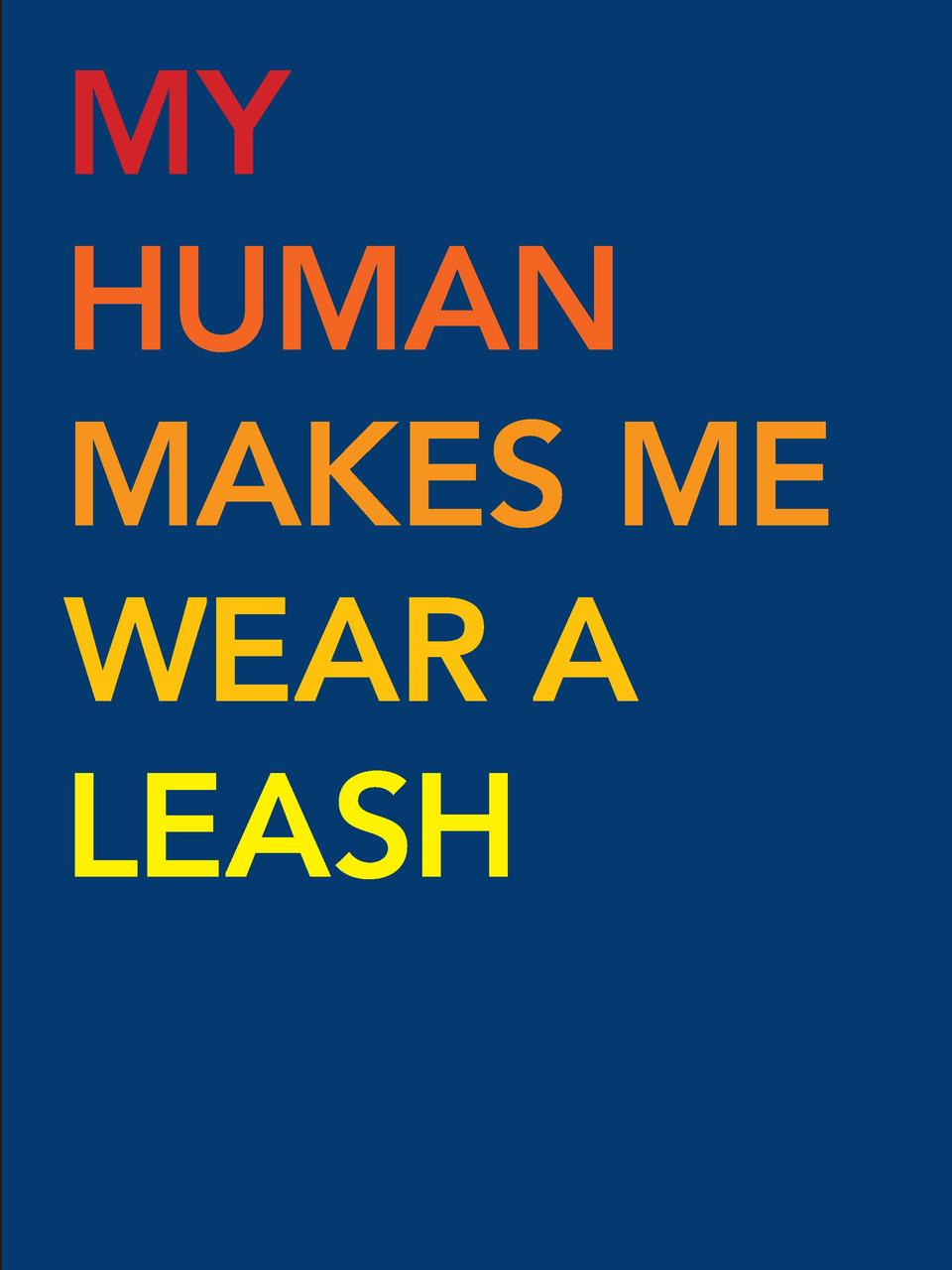 MY HUMAN MAKES ME WEAR A LEASH