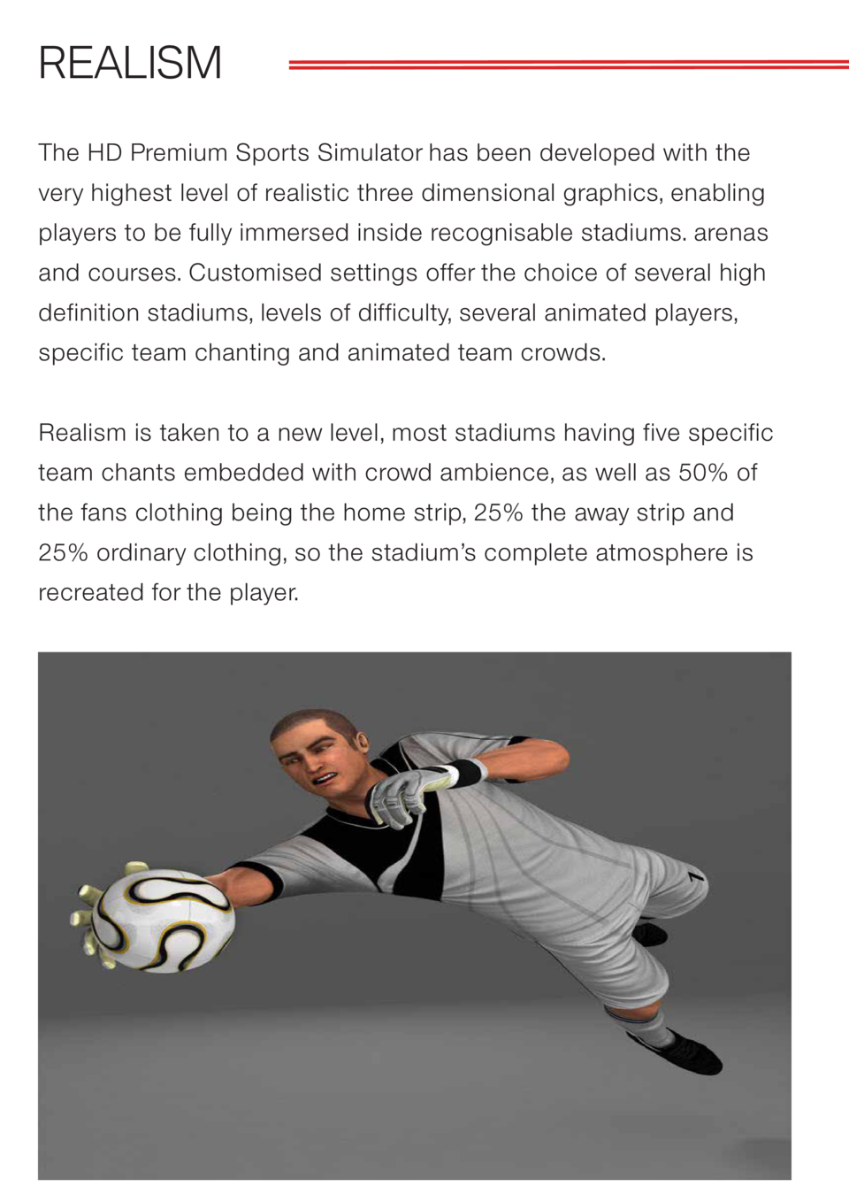 REALISM The HD Premium Sports Simulator has been developed with the very highest level of realistic three dimensional grap...