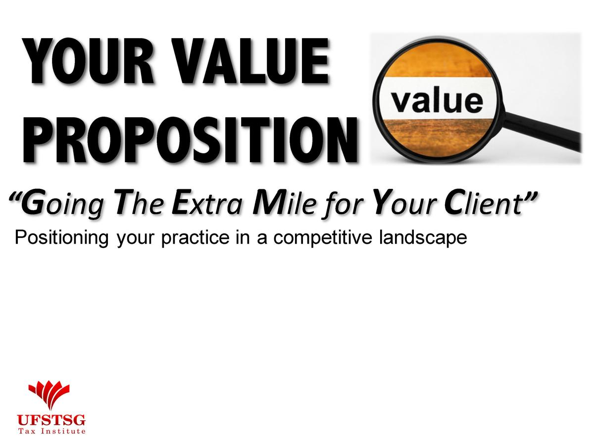 YOUR VALUE PROPOSITION     Going The Extra Mile for Your Client    Positioning your practice in a competitive landscape