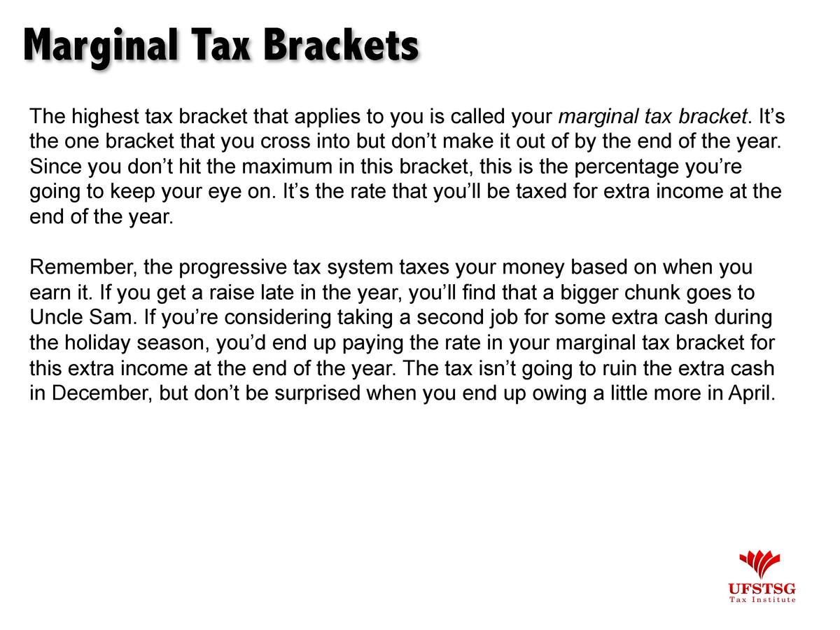 Marginal Tax Brackets The highest tax bracket that applies to you is called your marginal tax bracket. It   s the one brac...