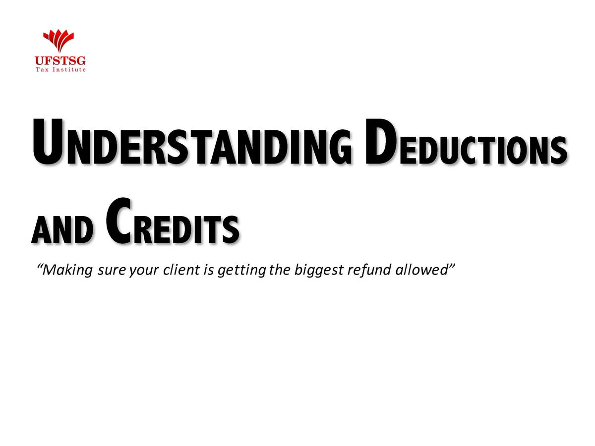 UNDERSTANDING DEDUCTIONS AND CREDITS    Making sure your client is getting the biggest refund allowed