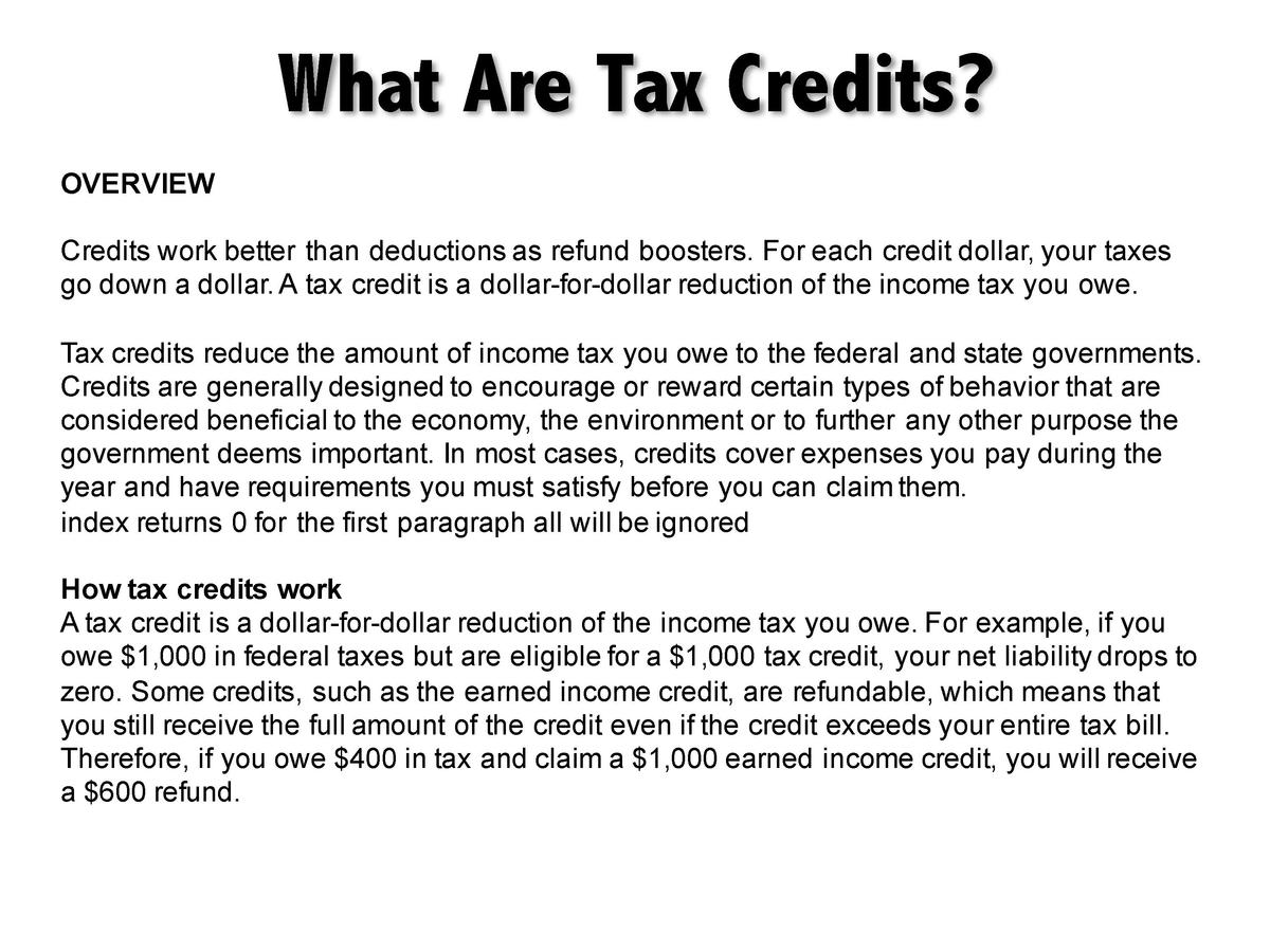What Are Tax Credits  OVERVIEW Credits work better than deductions as refund boosters. For each credit dollar, your taxes ...
