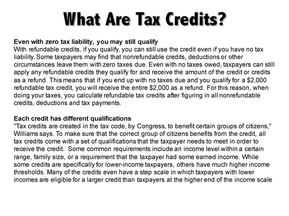What Are Tax Credits  Even with zero tax liability, you may still qualify With refundable credits, if you qualify, you can...