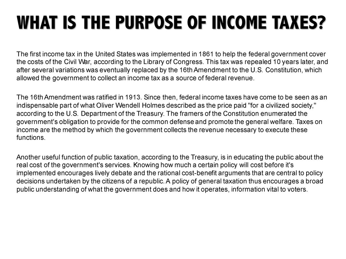 WHAT IS THE PURPOSE OF INCOME TAXES  The first income tax in the United States was implemented in 1861 to help the federal...