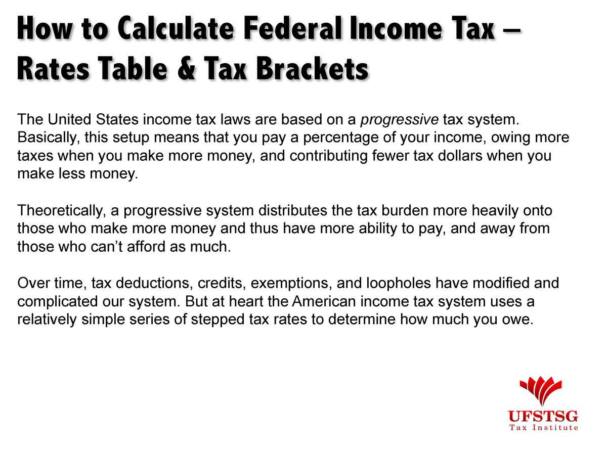 How to Calculate Federal Income Tax     Rates Table   Tax Brackets The United States income tax laws are based on a progre...
