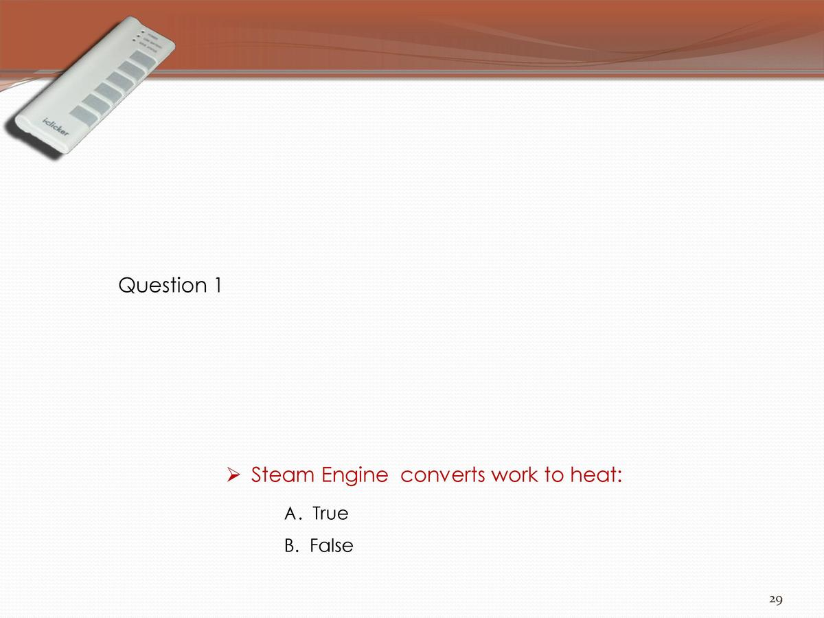 Question 1      Steam Engine converts work to heat  A. True  B. False 29