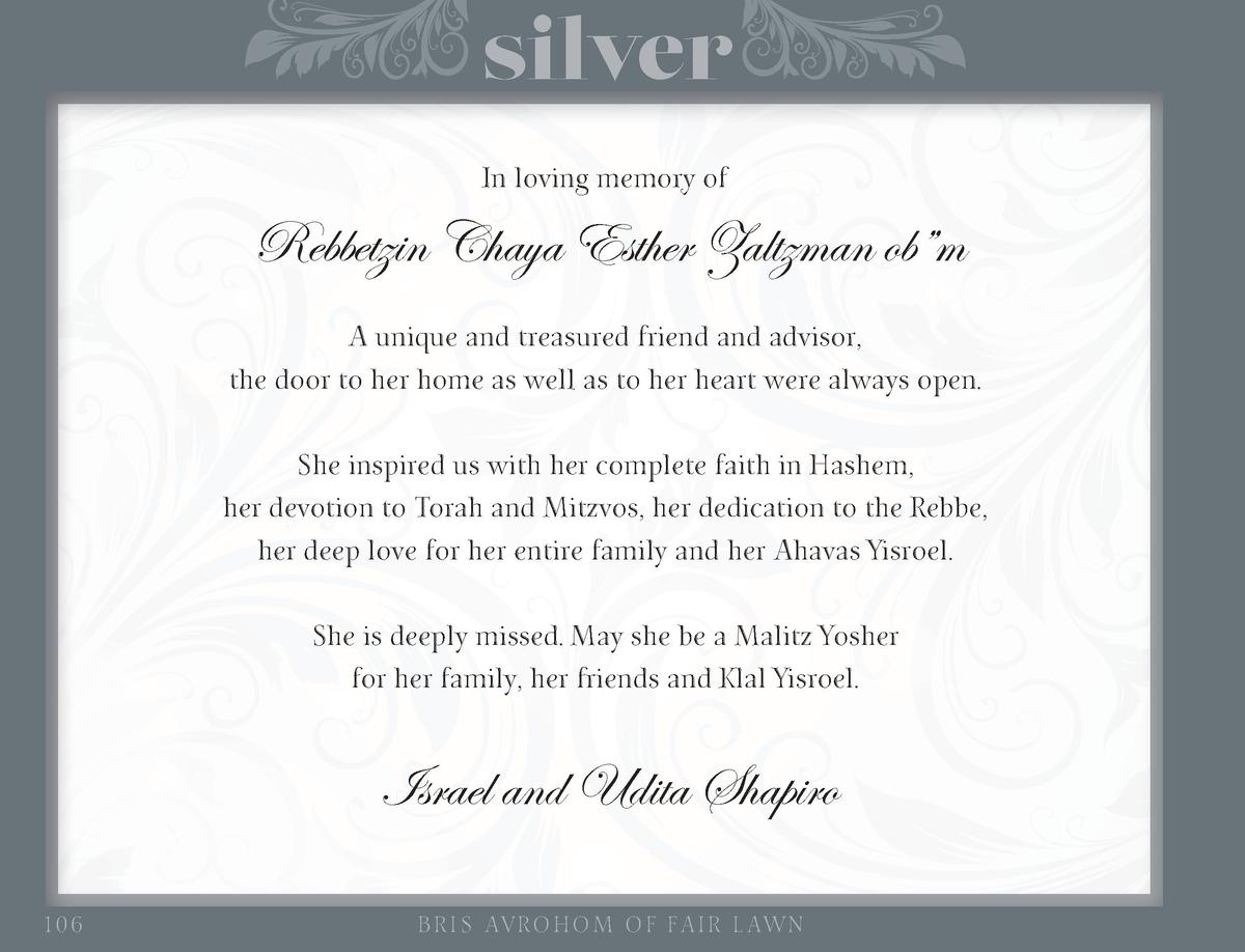 silver In loving memory of  Rebbetzin Chaya Esther Zaltzman ob   m A unique and treasured friend and advisor, the door to ...