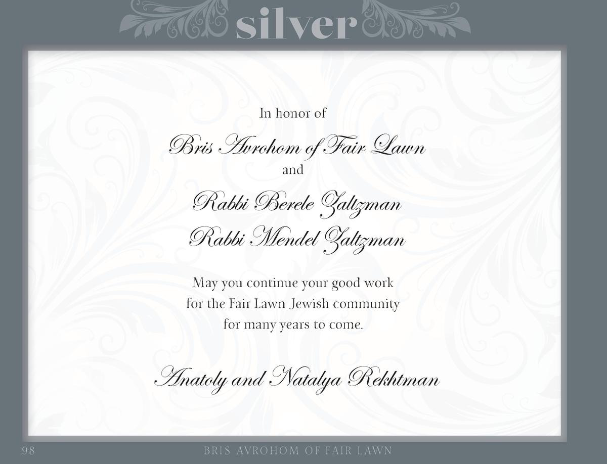 silver In honor of  Bris Avrohom of Fair Lawn and  Rabbi Berele Zaltzman Rabbi Mendel Zaltzman May you continue your good ...