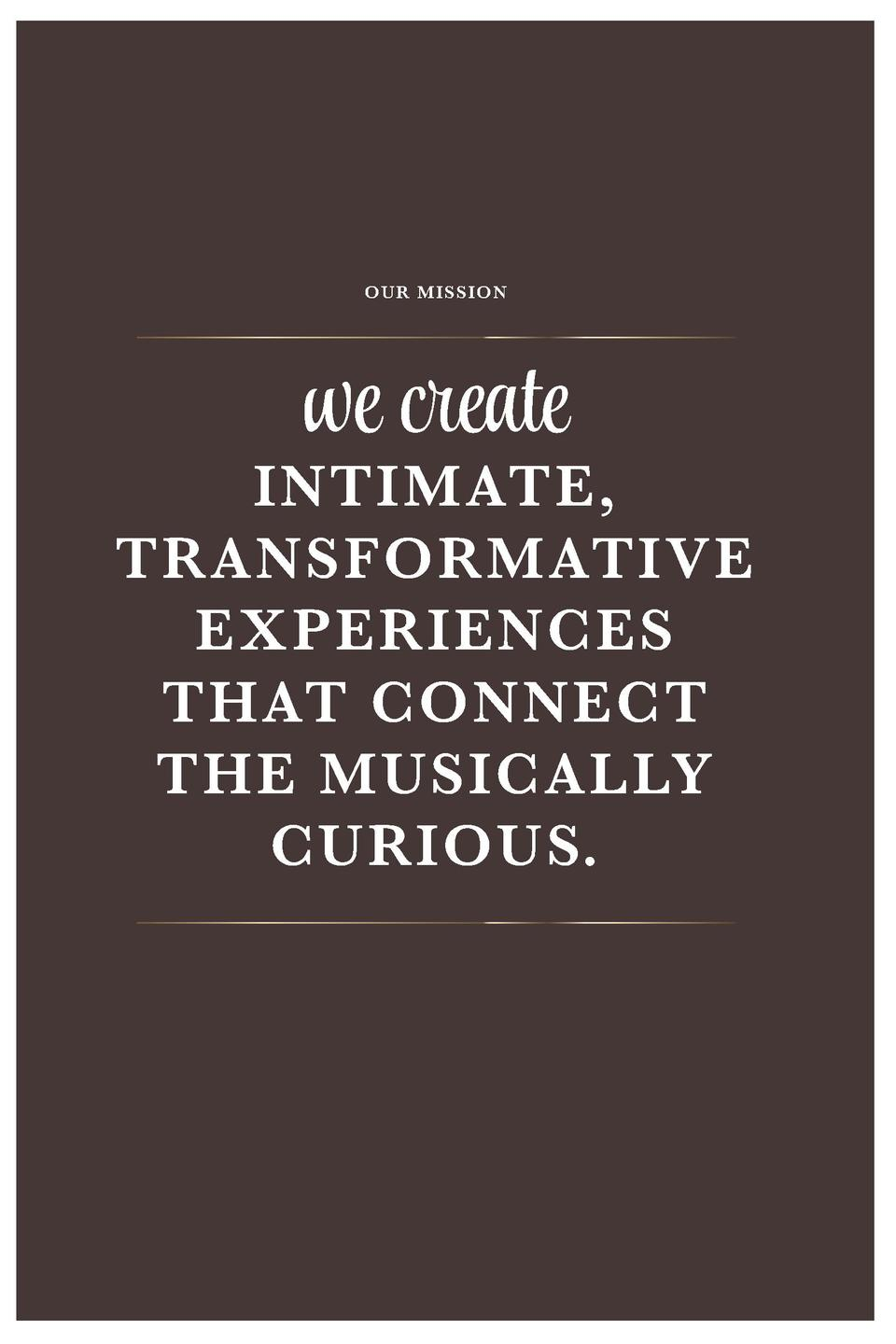 OUR MISSION  we create  INTIMATE, TRANSFORMATIVE EXPERIENCES THAT CONNECT THE MUSICALLY CURIOUS.