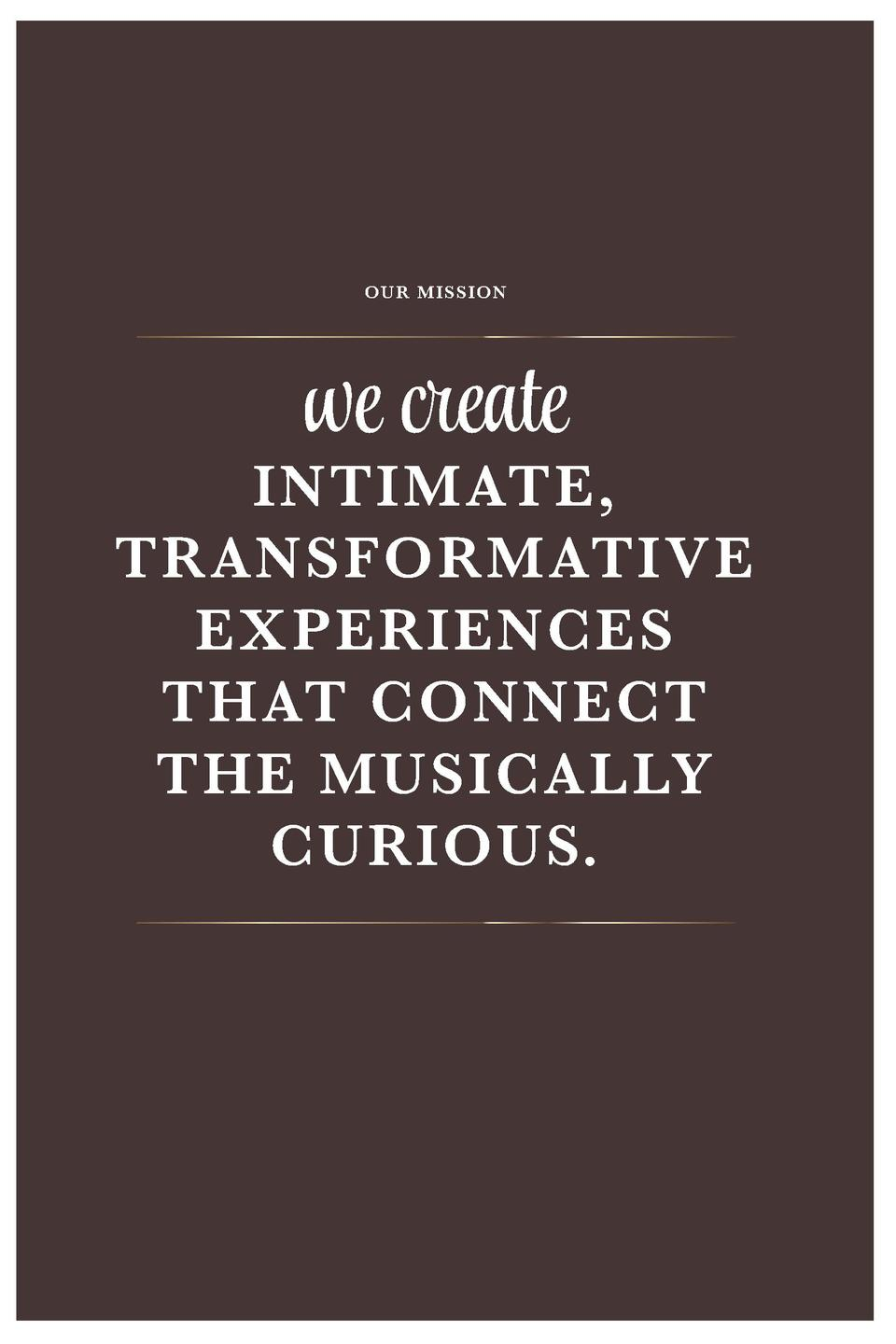 we create OUR MISSION  INTIMATE, TRANSFORMATIVE EXPERIENCES THAT CONNECT THE MUSICALLY CURIOUS.