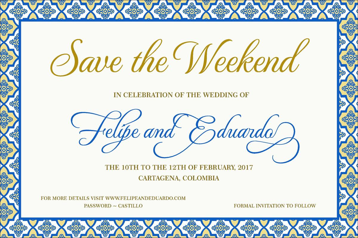 Save the Weekend IN CELEBRATION OF THE WEDDING OF  Felipe and Eduardo THE 10TH TO THE 12TH OF FEBRUARY, 2017 CARTAGENA, CO...