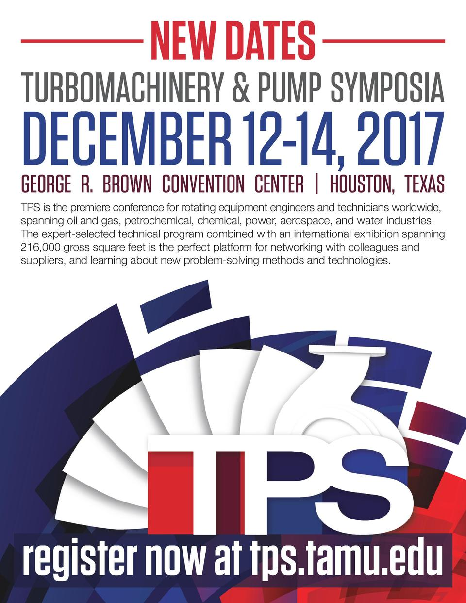 NEW DATES  TURBOMACHINERY   PUMP SYMPOSIA  DECEMBER 12-14, 2017  GEORGE R. BROWN CONVENTION CENTER   HOUSTON, TEXAS TPS is...