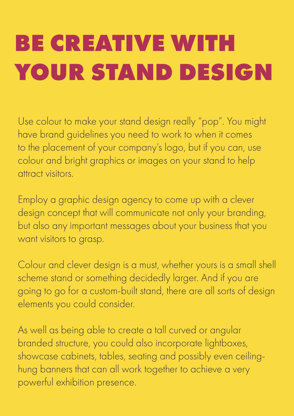 BE CREATIVE WITH YOUR STAND DESIGN Use colour to make your stand design really    pop   . You might have brand guidelines ...