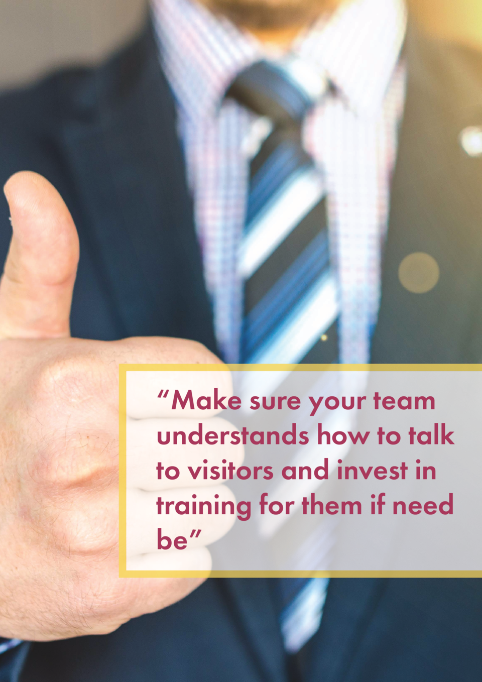 Make sure your team understands how to talk to visitors and invest in training for them if need be