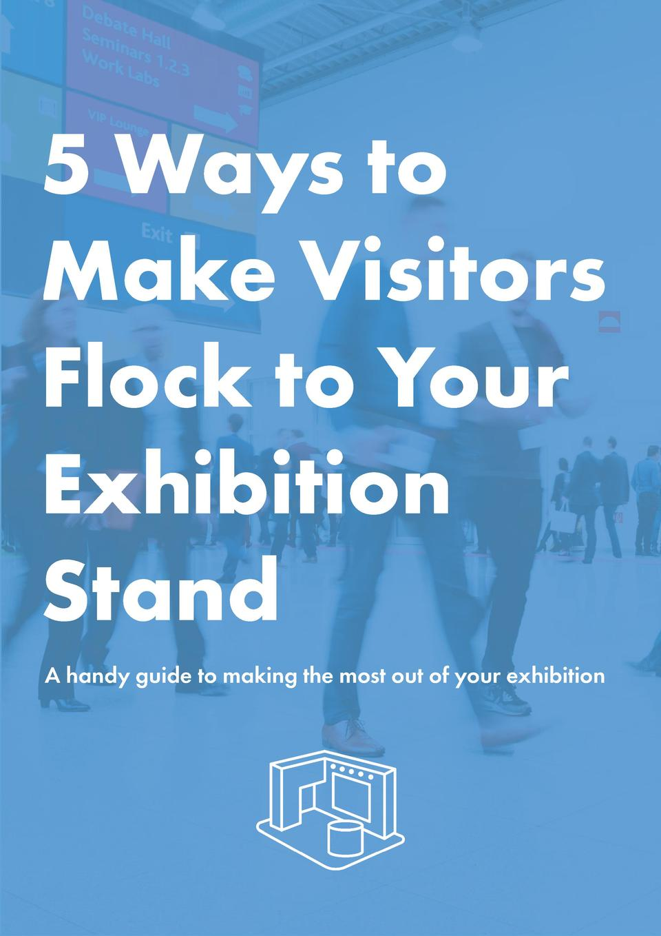 5 Ways to Make Visitors Flock to Your Exhibition Stand A handy guide to making the most out of your exhibition