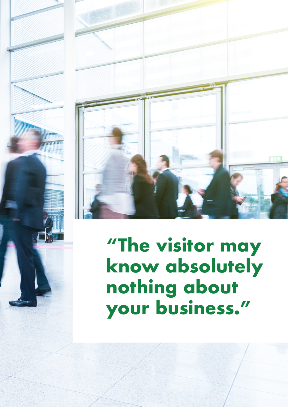 The visitor may know absolutely nothing about your business.