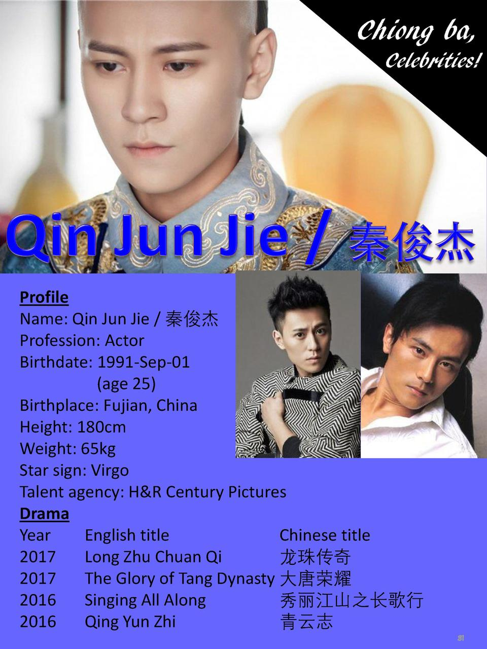 Chiong ba, Celebrities   Profile Name  Qin Jun Jie             Profession  Actor Birthdate  1991-Sep-01  age 25  Birthplac...
