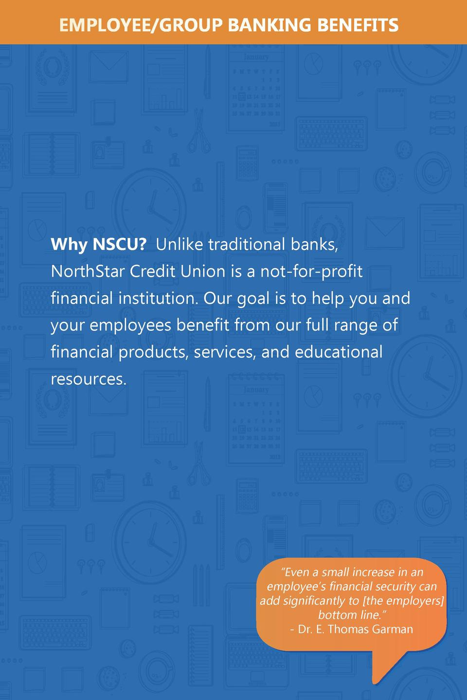 EMPLOYEE GROUP BANKING BENEFITS  Why NSCU  Unlike traditional banks, NorthStar Credit Union is a not-for-profit financial ...