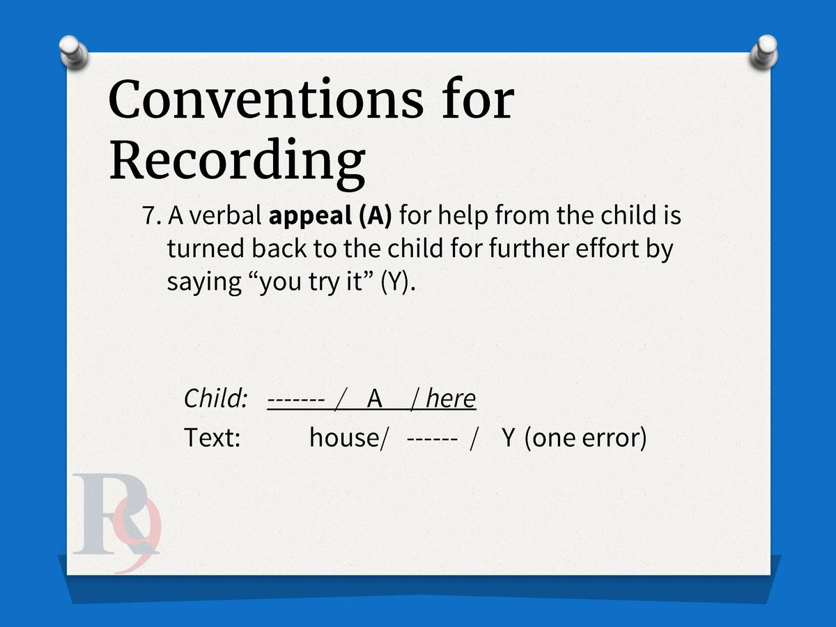 Conventions for Recording 7. A verbal appeal  A  for help from the child is turned back to the child for further effort by...