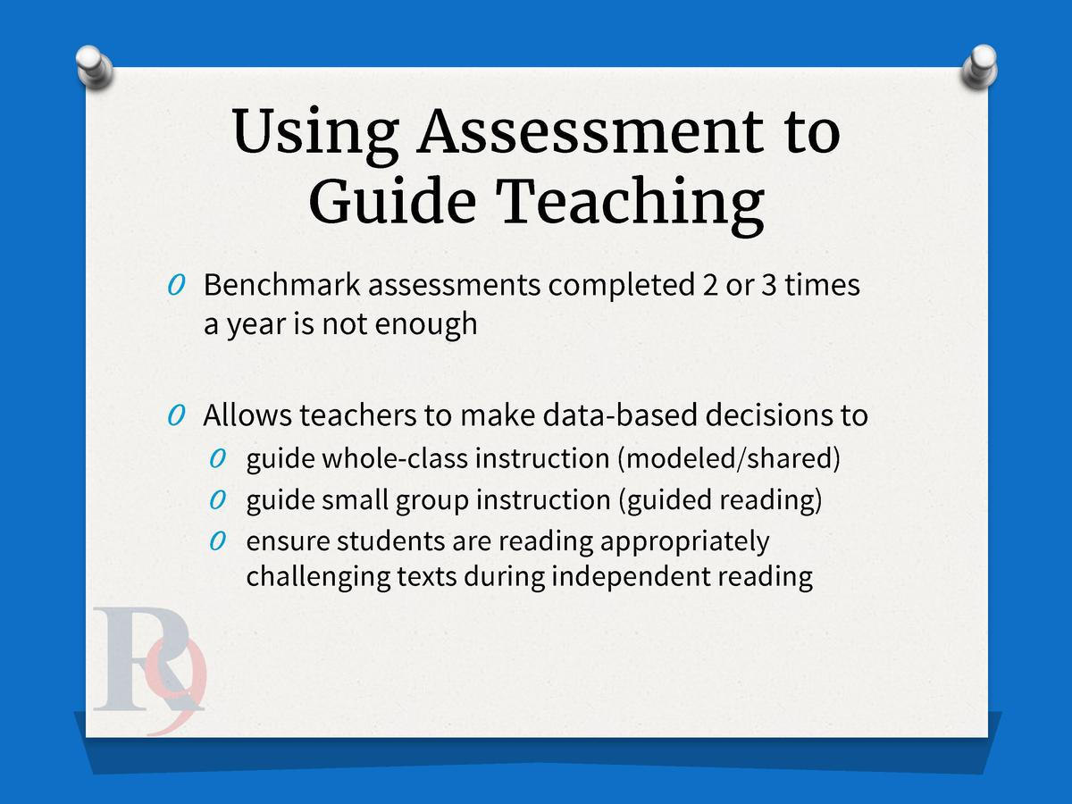 Using Assessment to Guide Teaching O Benchmark assessments completed 2 or 3 times  a year is not enough O Allows teachers ...
