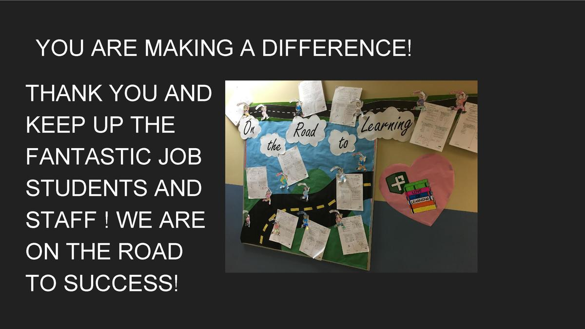 YOU ARE MAKING A DIFFERENCE  THANK YOU AND KEEP UP THE FANTASTIC JOB STUDENTS AND STAFF   WE ARE ON THE ROAD TO SUCCESS   ...