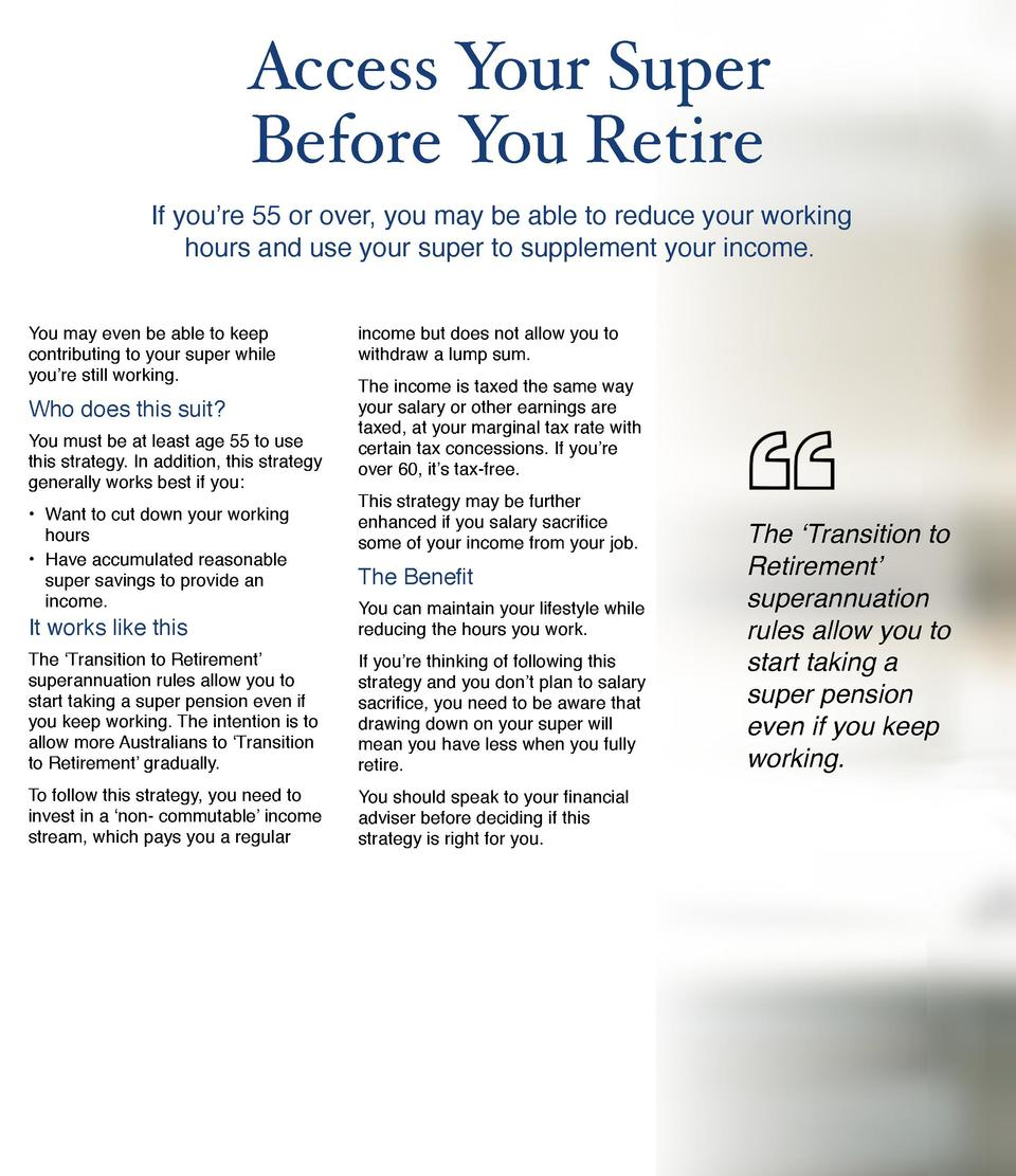 Access Your Super     Before You Retire If you   re 55 or over, you may be able to reduce your working hours and use your ...
