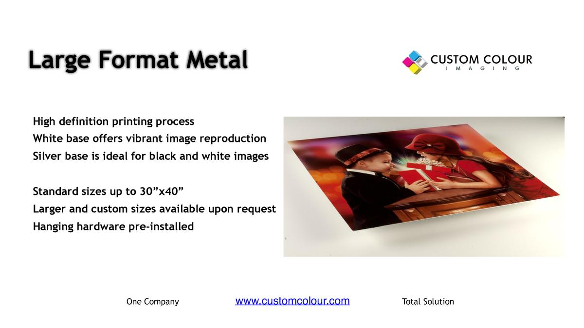 Large Format Metal     High definition printing process     White base offers vibrant image reproduction     Silver base i...