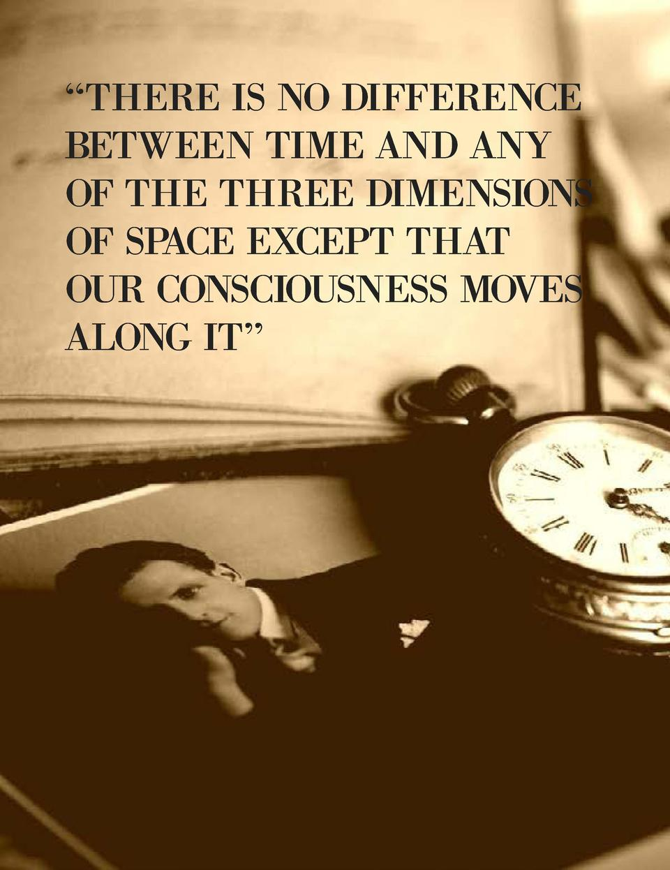 THERE IS NO DIFFERENCE BETWEEN TIME AND ANY OF THE THREE DIMENSIONS OF SPACE EXCEPT THAT OUR CONSCIOUSNESS MOVES ALONG ...