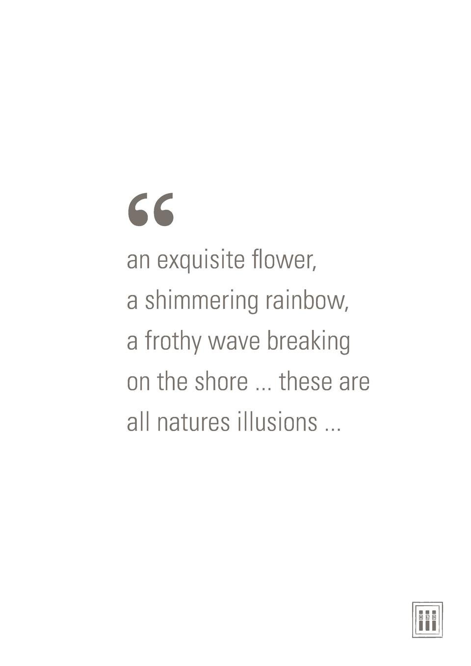 an exquisite flower, a shimmering rainbow, a frothy wave breaking on the shore ... these are all natures illusions .....