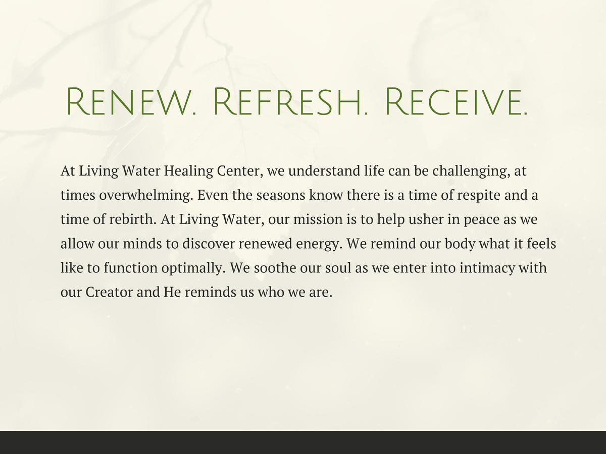 Renew. Refresh. Receive. At Living Water Healing Center, we understand life can be challenging, at times overwhelming. Eve...