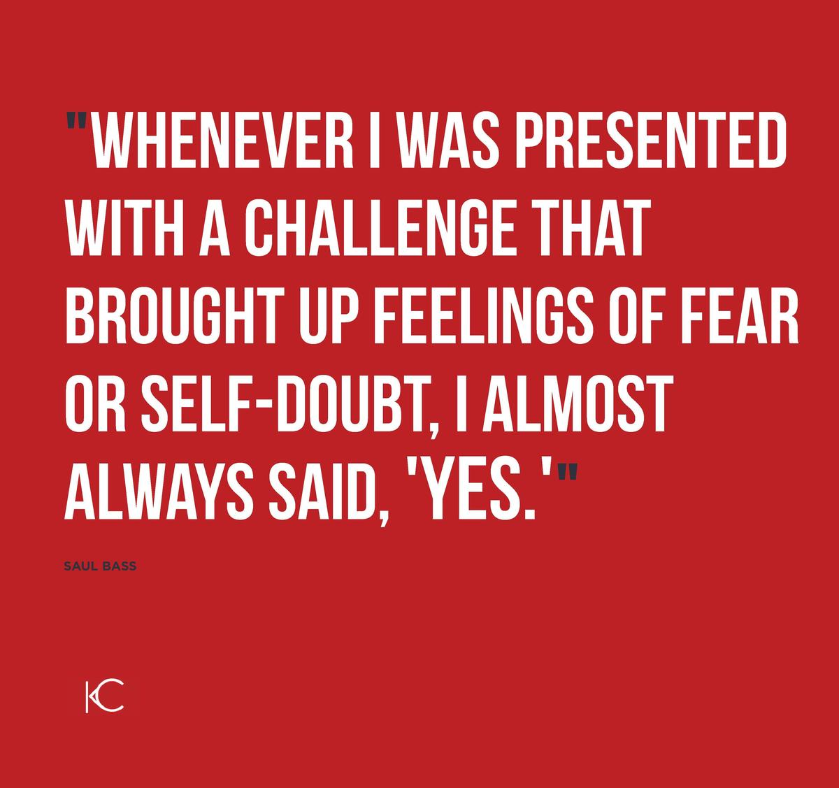 Whenever I was presented with a challenge that brought up feelings of fear or self-doubt, I almost always said,  Yes.   S...