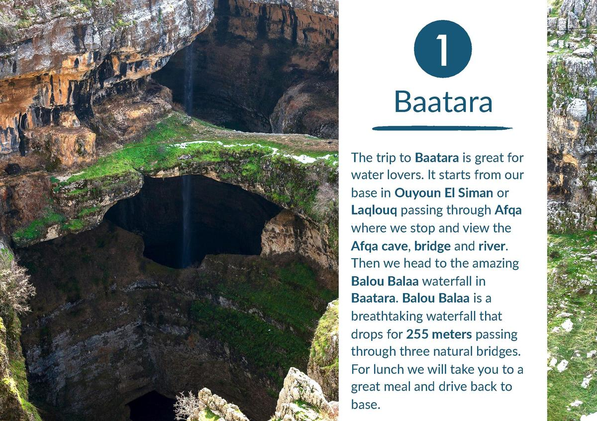 1 Baatara The trip to Baatara is great for water lovers. It starts from our base in Ouyoun El Siman or Laqlouq passing thr...