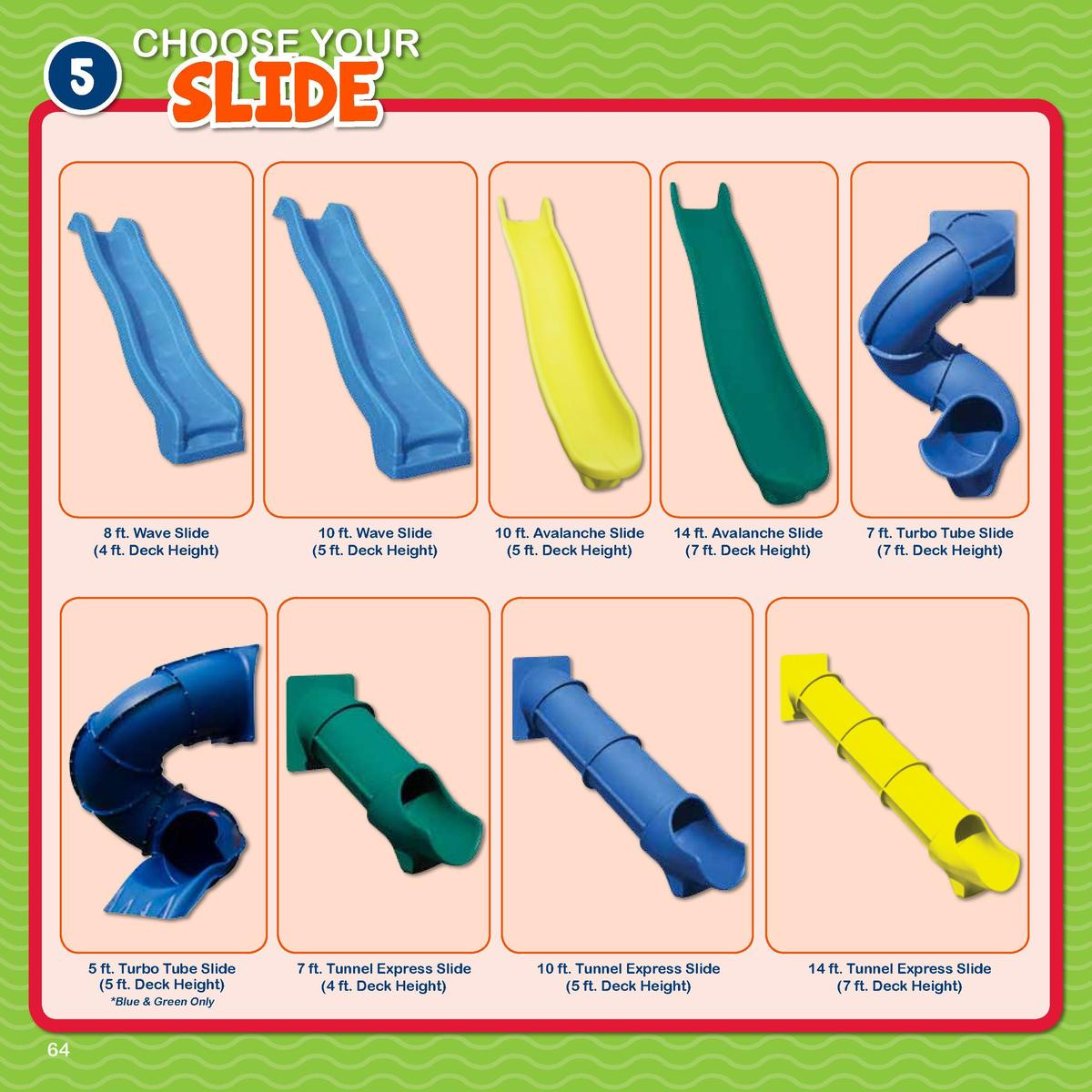 5  CHOOSE YOUR  SLIDE  8 ft. Wave Slide  4 ft. Deck Height   10 ft. Wave Slide  5 ft. Deck Height   10 ft. Avalanche Slide...
