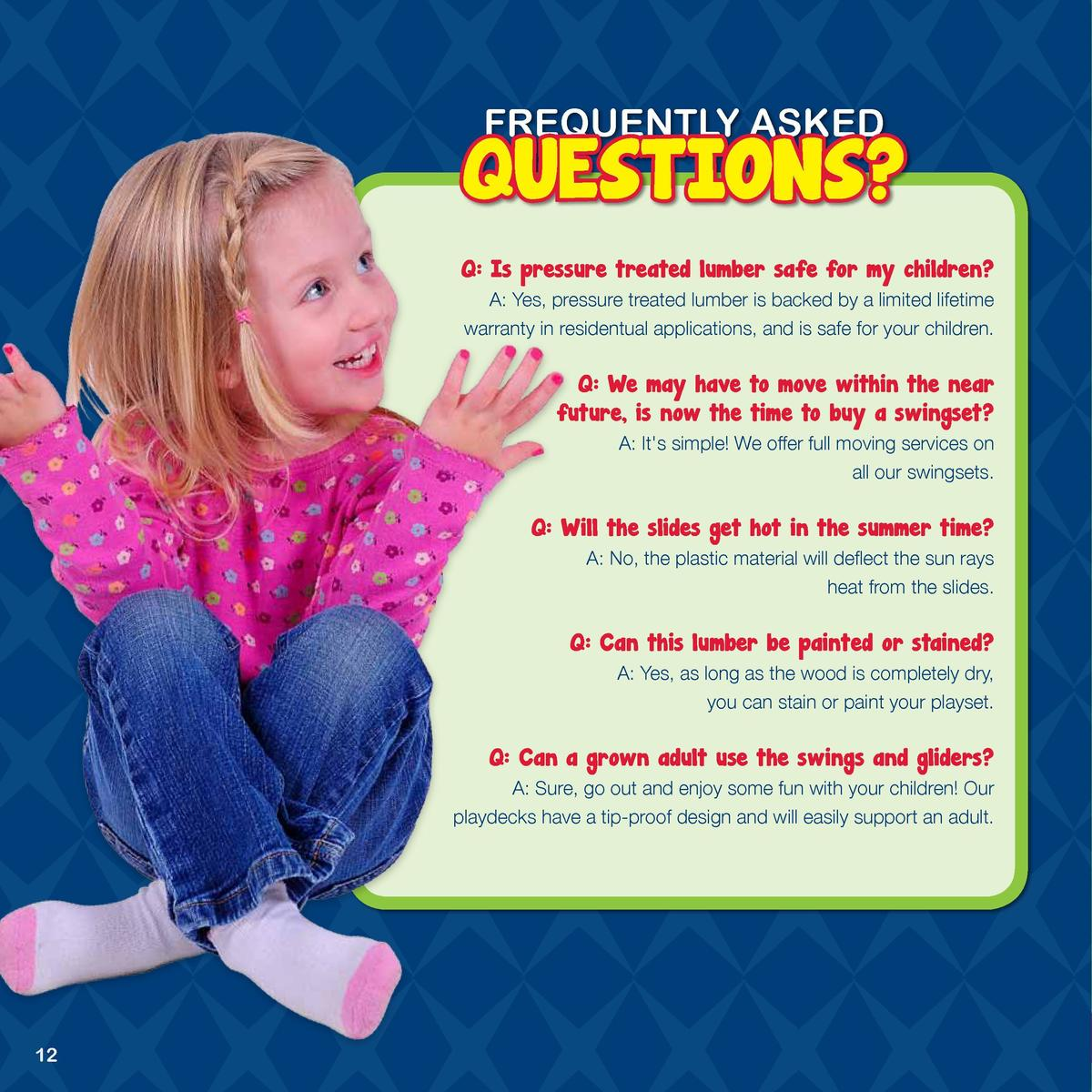 FREQUENTLY ASKED  QUESTIONS  Q  Is pressure treated lumber safe for my children  A  Yes, pressure treated lumber is backed...