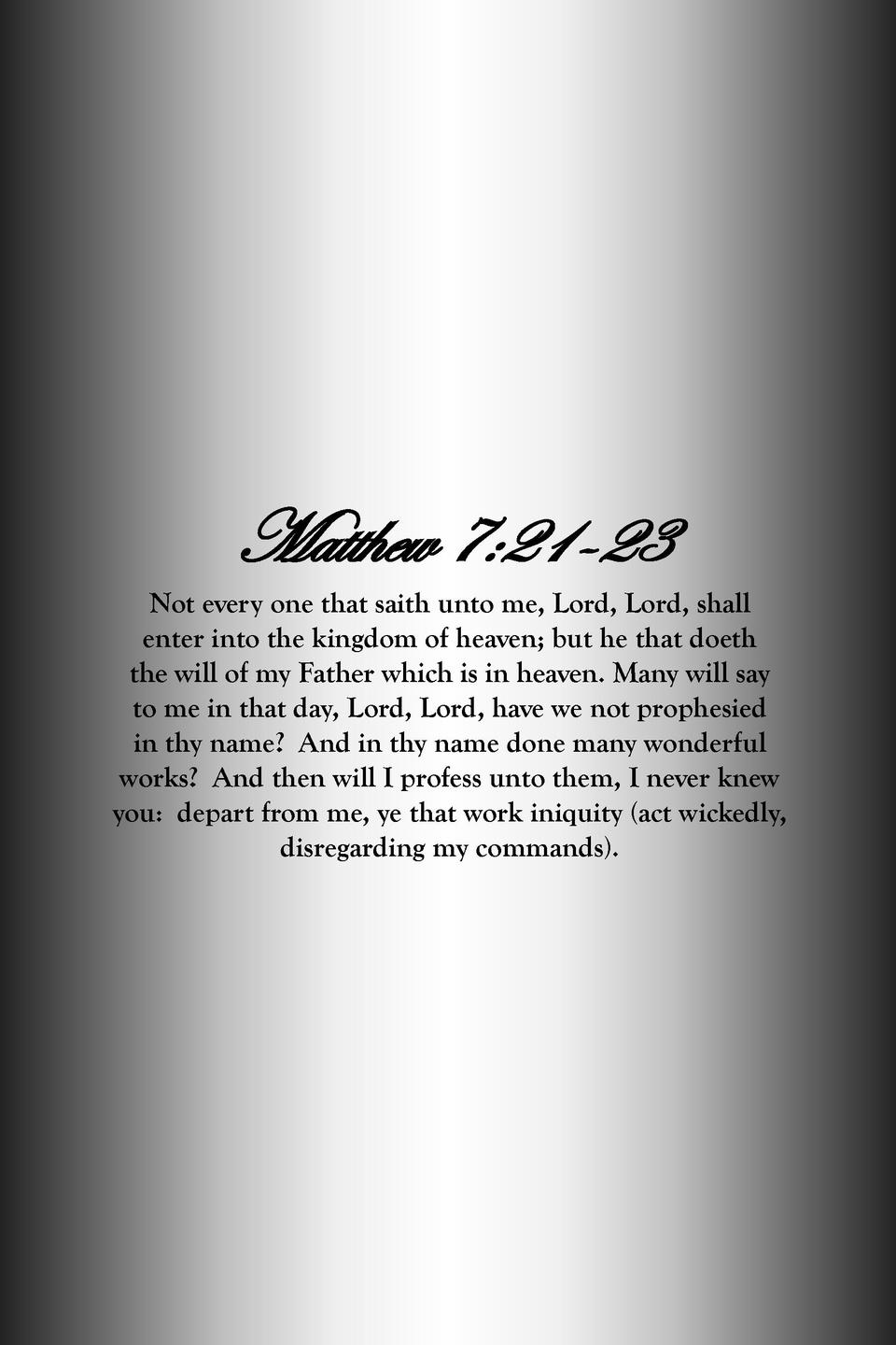 Matthew 7 21-23 Not every one that saith unto me, Lord, Lord, shall enter into the kingdom of heaven  but he that doeth th...