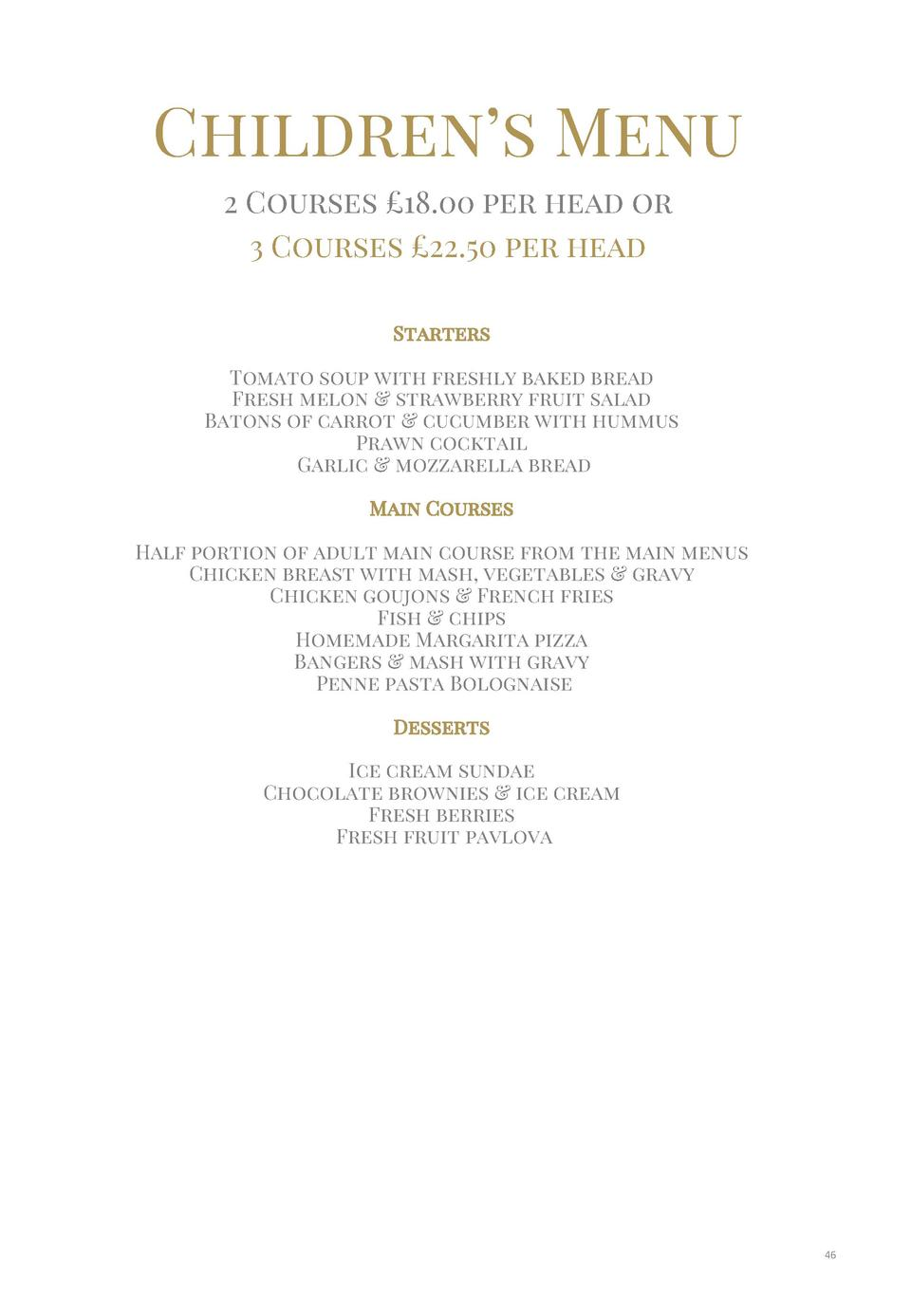 Children   s Menu 2 Courses   18.00 per head or 3 Courses   22.50 per head Starters  Tomato soup with freshly baked bread ...